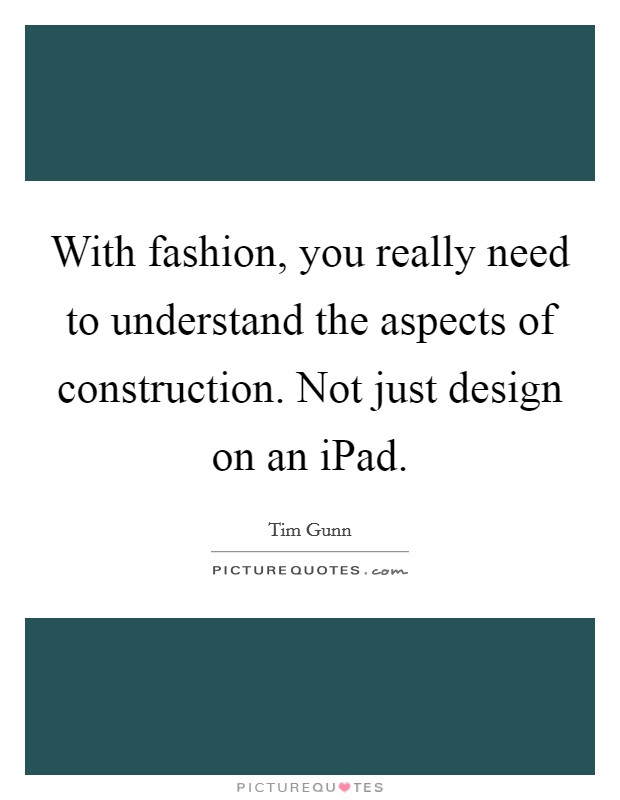 With fashion, you really need to understand the aspects of construction. Not just design on an iPad Picture Quote #1
