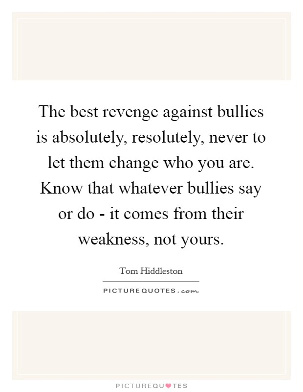 The best revenge against bullies is absolutely, resolutely, never to let them change who you are. Know that whatever bullies say or do - it comes from their weakness, not yours Picture Quote #1