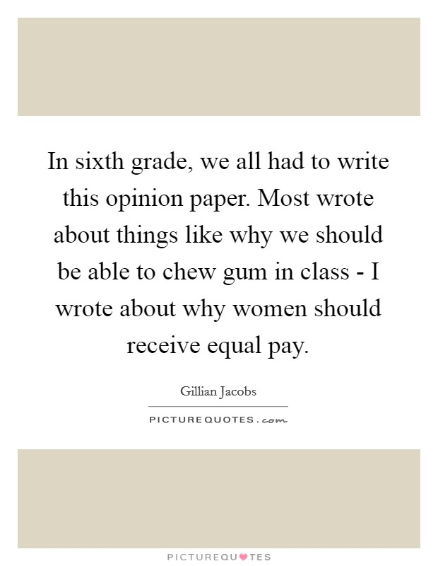 In sixth grade, we all had to write this opinion paper. Most wrote about things like why we should be able to chew gum in class - I wrote about why women should receive equal pay Picture Quote #1