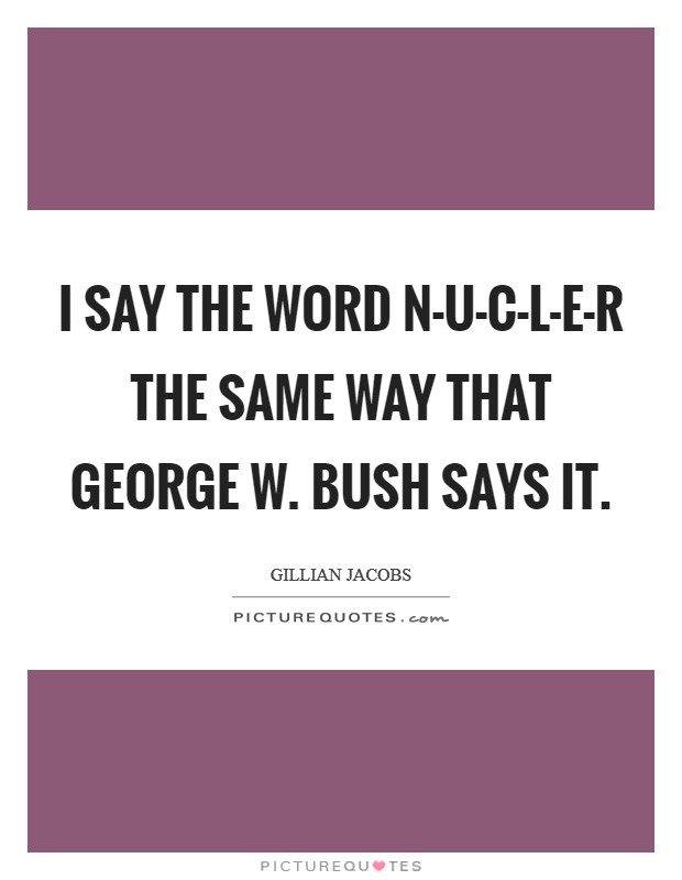 I say the word N-U-C-L-E-R the same way that George W. Bush says it Picture Quote #1