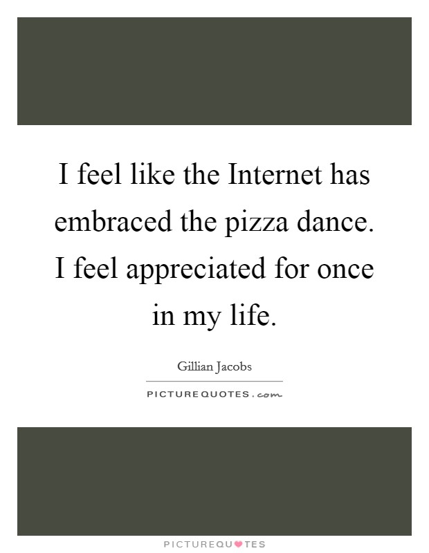 I feel like the Internet has embraced the pizza dance. I feel appreciated for once in my life Picture Quote #1