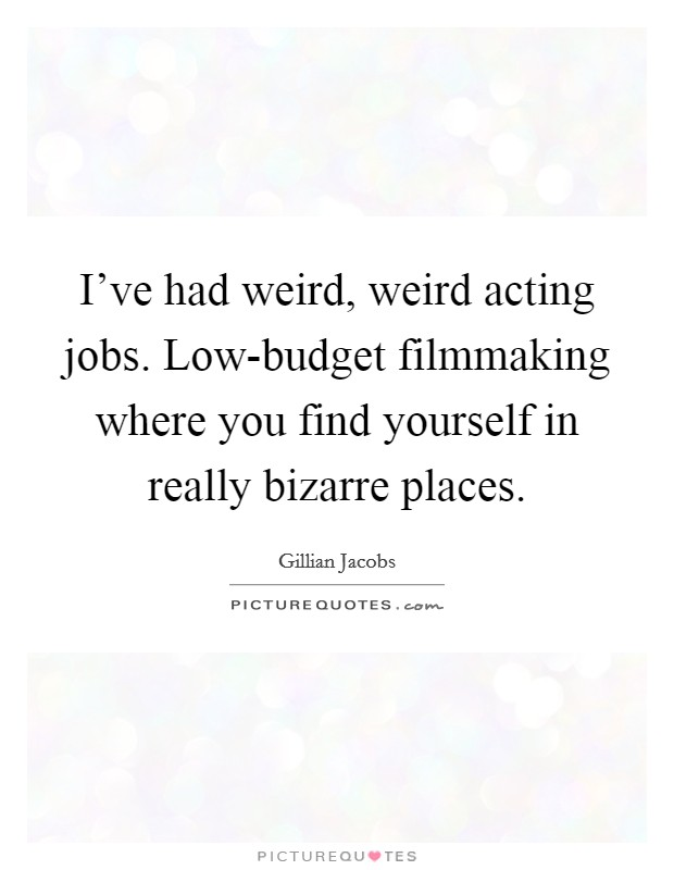 I've had weird, weird acting jobs. Low-budget filmmaking where you find yourself in really bizarre places Picture Quote #1