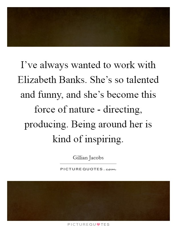 I've always wanted to work with Elizabeth Banks. She's so talented and funny, and she's become this force of nature - directing, producing. Being around her is kind of inspiring Picture Quote #1