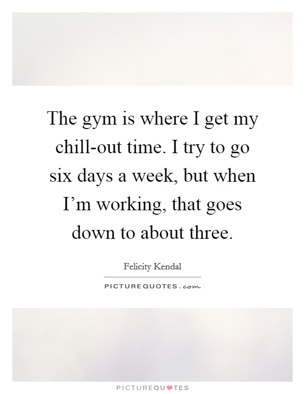 The gym is where I get my chill-out time. I try to go six days a week, but when I'm working, that goes down to about three Picture Quote #1
