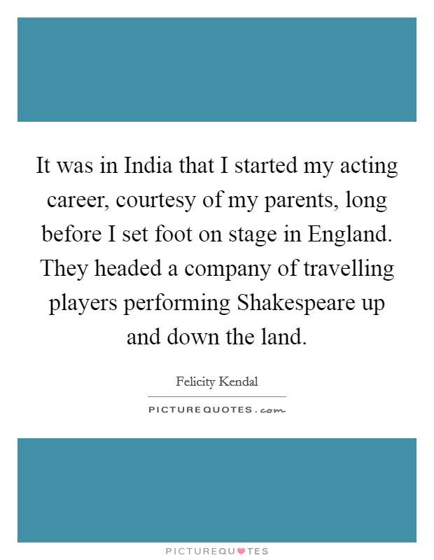 It was in India that I started my acting career, courtesy of my parents, long before I set foot on stage in England. They headed a company of travelling players performing Shakespeare up and down the land Picture Quote #1