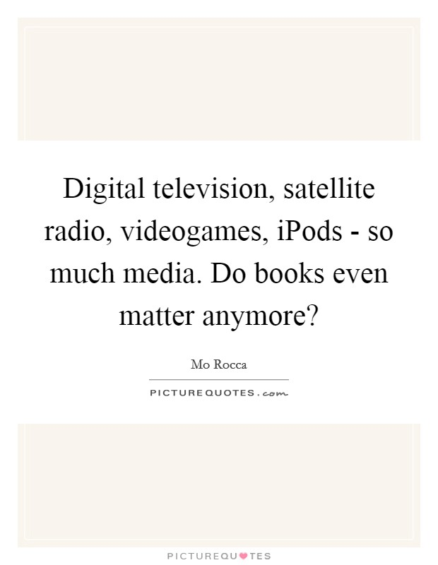 Digital television, satellite radio, videogames, iPods - so much media. Do books even matter anymore? Picture Quote #1