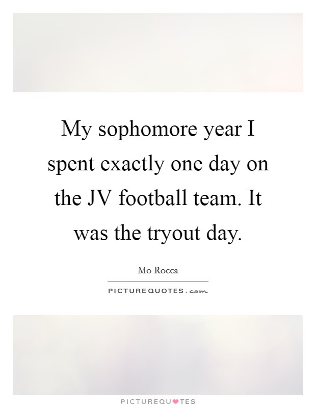 My sophomore year I spent exactly one day on the JV football team. It was the tryout day Picture Quote #1