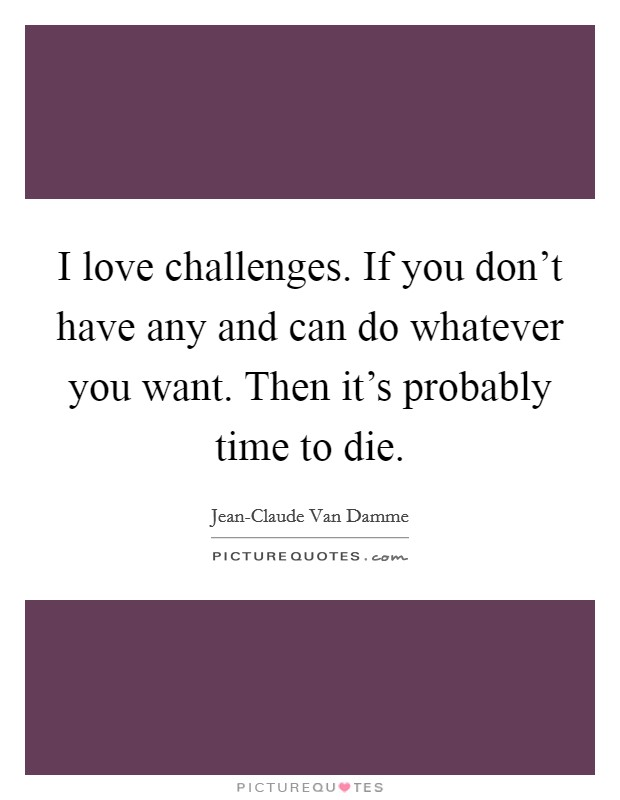 I love challenges. If you don't have any and can do whatever you want. Then it's probably time to die Picture Quote #1