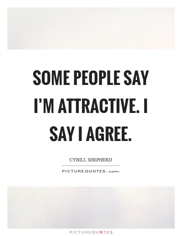 Some people say I'm attractive. I say I agree Picture Quote #1