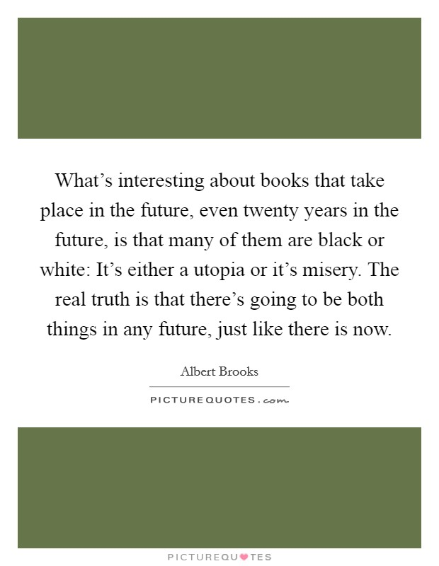 What's interesting about books that take place in the future, even twenty years in the future, is that many of them are black or white: It's either a utopia or it's misery. The real truth is that there's going to be both things in any future, just like there is now Picture Quote #1