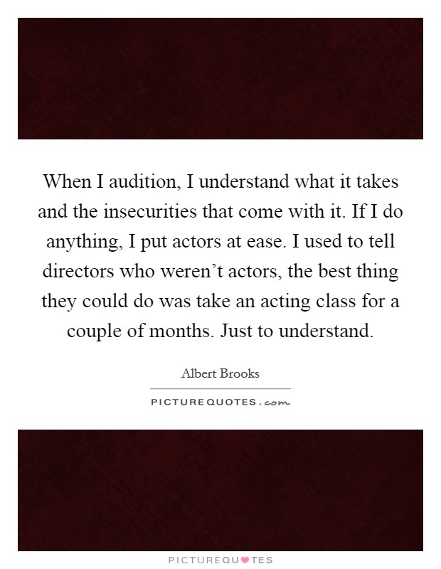 When I audition, I understand what it takes and the insecurities that come with it. If I do anything, I put actors at ease. I used to tell directors who weren't actors, the best thing they could do was take an acting class for a couple of months. Just to understand Picture Quote #1