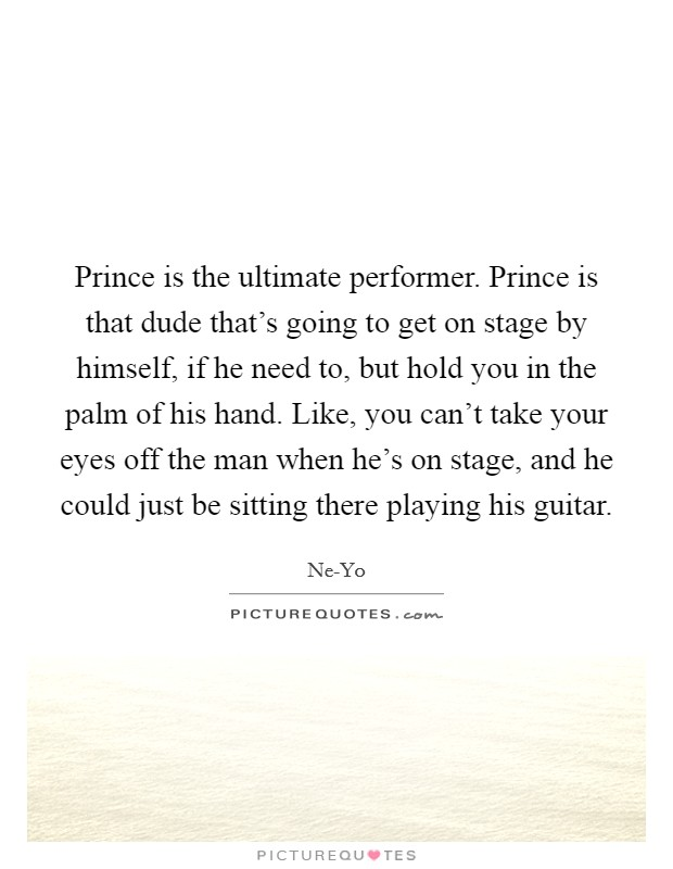 Prince is the ultimate performer. Prince is that dude that's going to get on stage by himself, if he need to, but hold you in the palm of his hand. Like, you can't take your eyes off the man when he's on stage, and he could just be sitting there playing his guitar Picture Quote #1