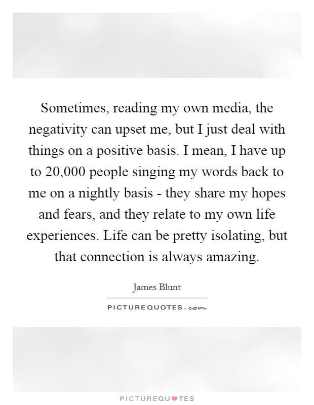 Sometimes, reading my own media, the negativity can upset me, but I just deal with things on a positive basis. I mean, I have up to 20,000 people singing my words back to me on a nightly basis - they share my hopes and fears, and they relate to my own life experiences. Life can be pretty isolating, but that connection is always amazing Picture Quote #1