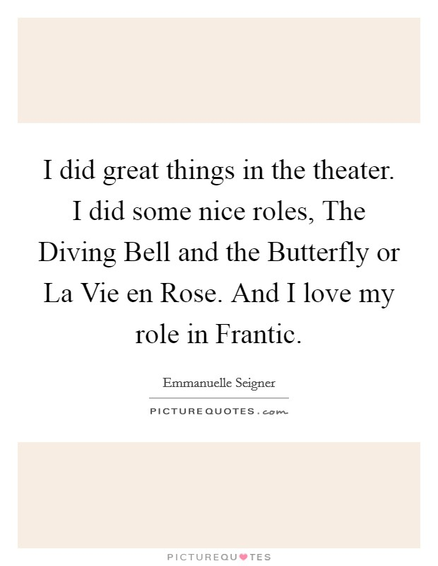 I did great things in the theater. I did some nice roles, The Diving Bell and the Butterfly or La Vie en Rose. And I love my role in Frantic Picture Quote #1