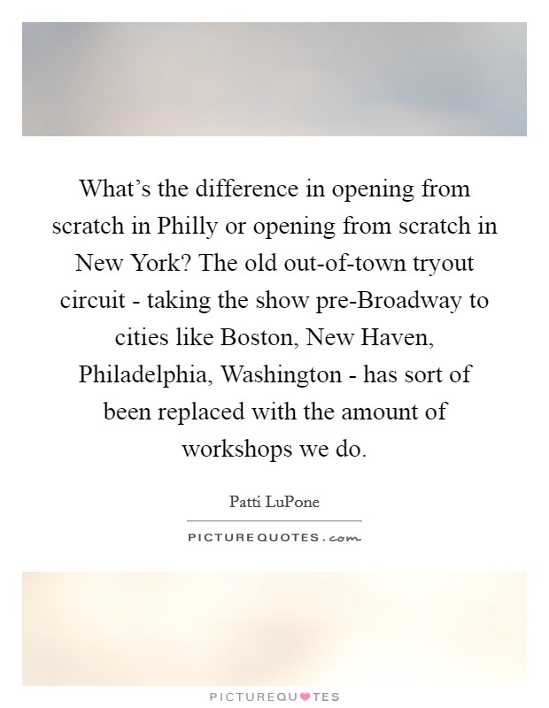 What's the difference in opening from scratch in Philly or opening from scratch in New York? The old out-of-town tryout circuit - taking the show pre-Broadway to cities like Boston, New Haven, Philadelphia, Washington - has sort of been replaced with the amount of workshops we do Picture Quote #1