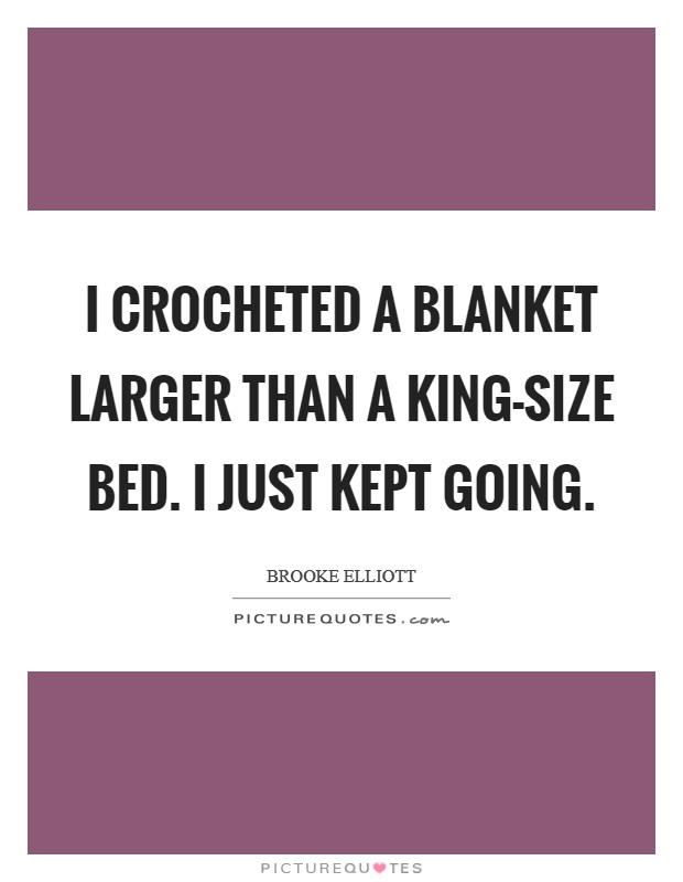 I crocheted a blanket larger than a king-size bed. I just kept going Picture Quote #1
