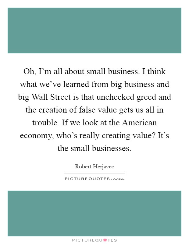 Oh, I'm all about small business. I think what we've learned from big business and big Wall Street is that unchecked greed and the creation of false value gets us all in trouble. If we look at the American economy, who's really creating value? It's the small businesses Picture Quote #1