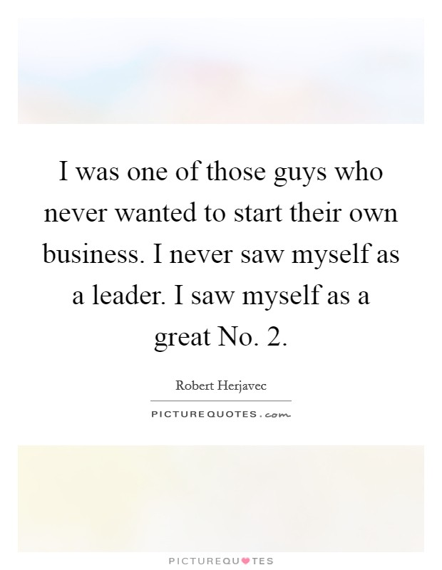 I was one of those guys who never wanted to start their own business. I never saw myself as a leader. I saw myself as a great No. 2 Picture Quote #1