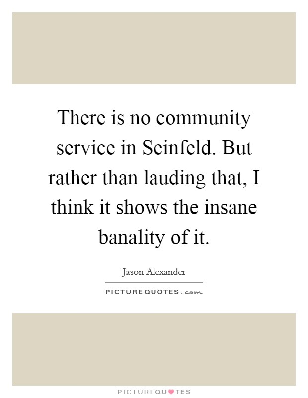 There is no community service in Seinfeld. But rather than lauding that, I think it shows the insane banality of it Picture Quote #1