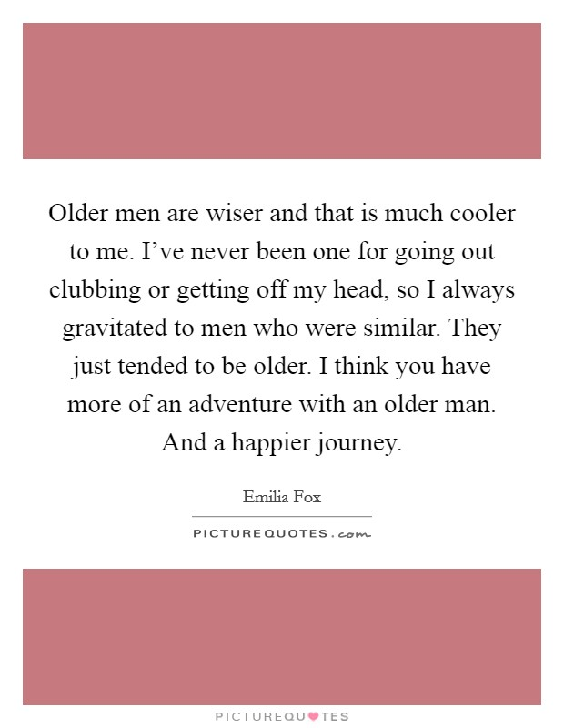 Older men are wiser and that is much cooler to me. I've never been one for going out clubbing or getting off my head, so I always gravitated to men who were similar. They just tended to be older. I think you have more of an adventure with an older man. And a happier journey Picture Quote #1