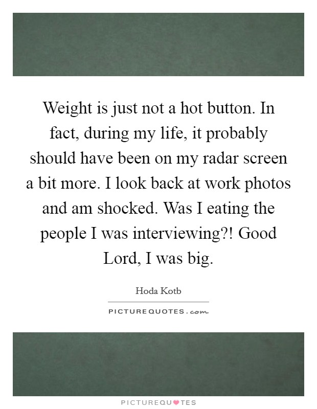 Weight is just not a hot button. In fact, during my life, it probably should have been on my radar screen a bit more. I look back at work photos and am shocked. Was I eating the people I was interviewing?! Good Lord, I was big Picture Quote #1