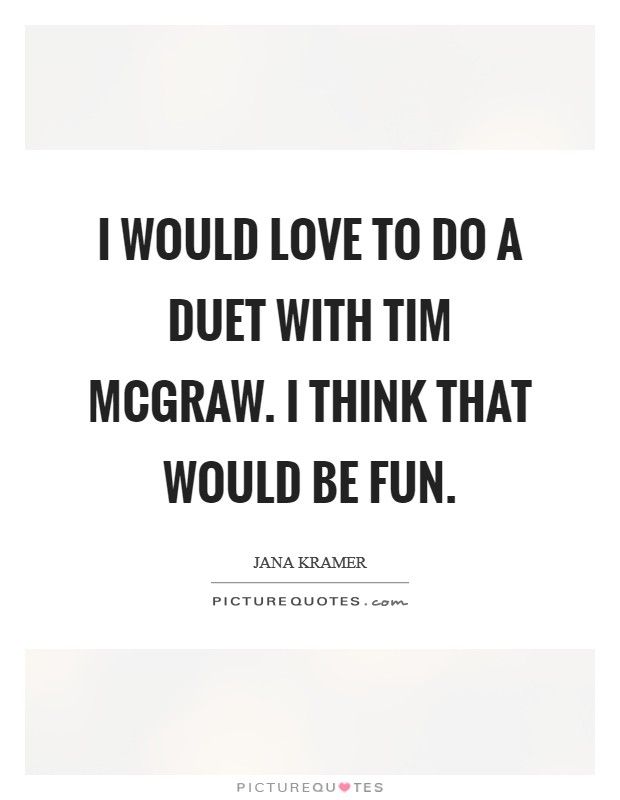 I would love to do a duet with Tim McGraw. I think that would be fun Picture Quote #1
