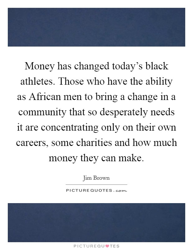 Money has changed today's black athletes. Those who have the ability as African men to bring a change in a community that so desperately needs it are concentrating only on their own careers, some charities and how much money they can make Picture Quote #1