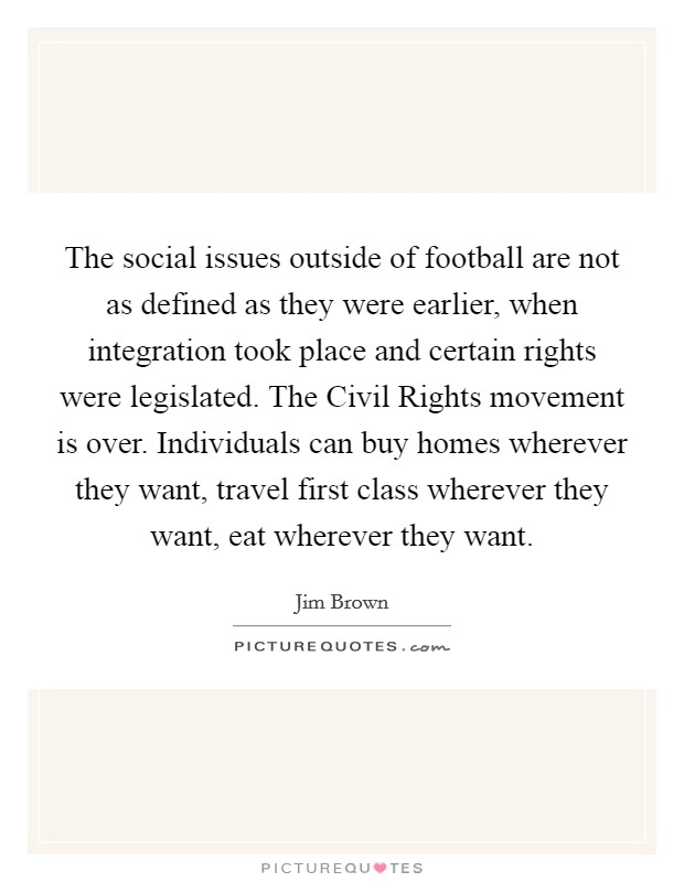 The social issues outside of football are not as defined as they were earlier, when integration took place and certain rights were legislated. The Civil Rights movement is over. Individuals can buy homes wherever they want, travel first class wherever they want, eat wherever they want Picture Quote #1