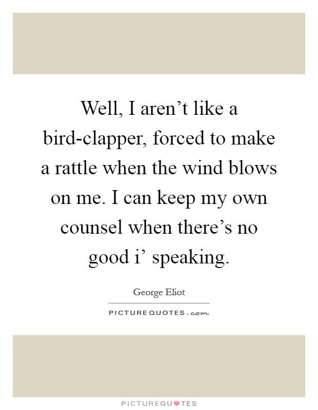 Well, I aren't like a bird-clapper, forced to make a rattle when the wind blows on me. I can keep my own counsel when there's no good i' speaking Picture Quote #1