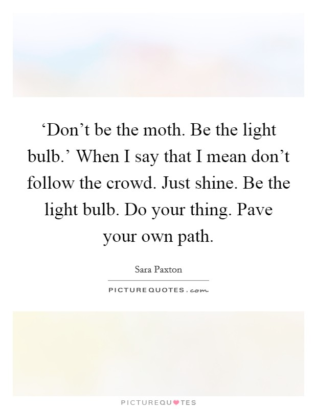 'Don't be the moth. Be the light bulb.' When I say that I mean don't follow the crowd. Just shine. Be the light bulb. Do your thing. Pave your own path Picture Quote #1