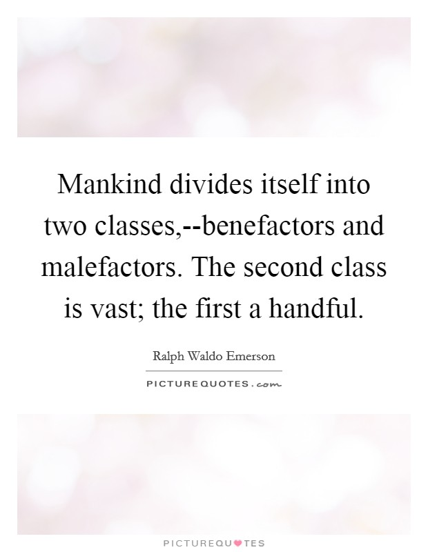 Mankind divides itself into two classes,--benefactors and malefactors. The second class is vast; the first a handful Picture Quote #1