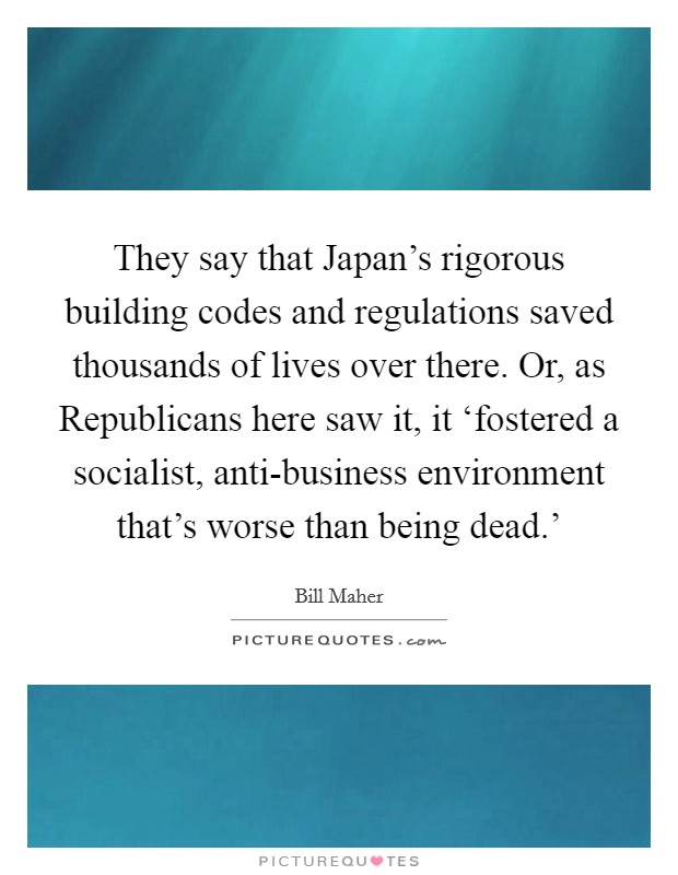 They say that Japan's rigorous building codes and regulations saved thousands of lives over there. Or, as Republicans here saw it, it 'fostered a socialist, anti-business environment that's worse than being dead.' Picture Quote #1