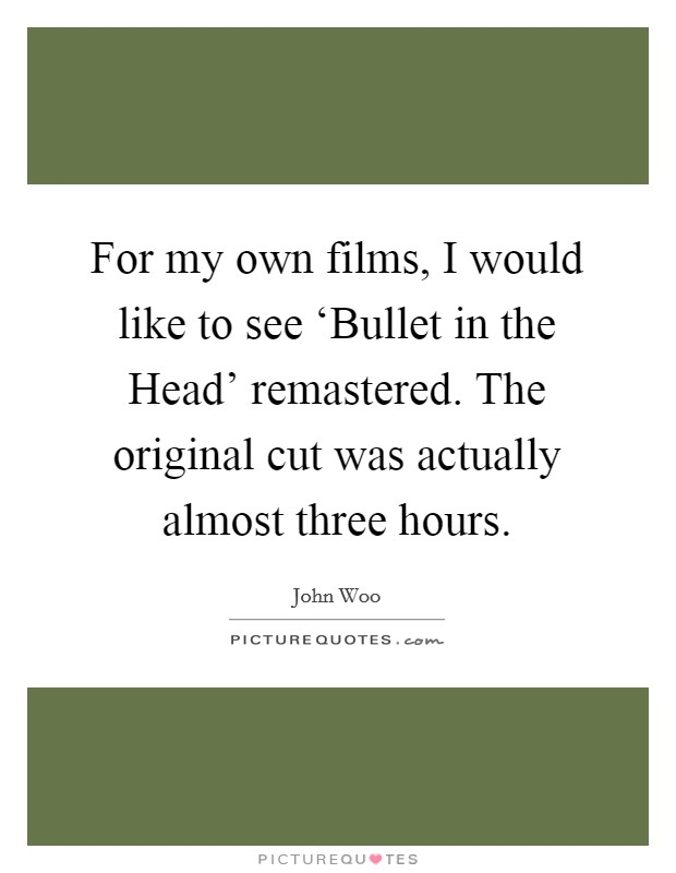 For my own films, I would like to see 'Bullet in the Head' remastered. The original cut was actually almost three hours Picture Quote #1