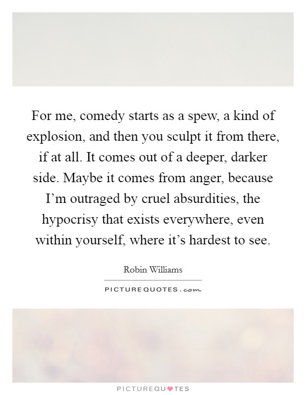 For me, comedy starts as a spew, a kind of explosion, and then you sculpt it from there, if at all. It comes out of a deeper, darker side. Maybe it comes from anger, because I'm outraged by cruel absurdities, the hypocrisy that exists everywhere, even within yourself, where it's hardest to see Picture Quote #1