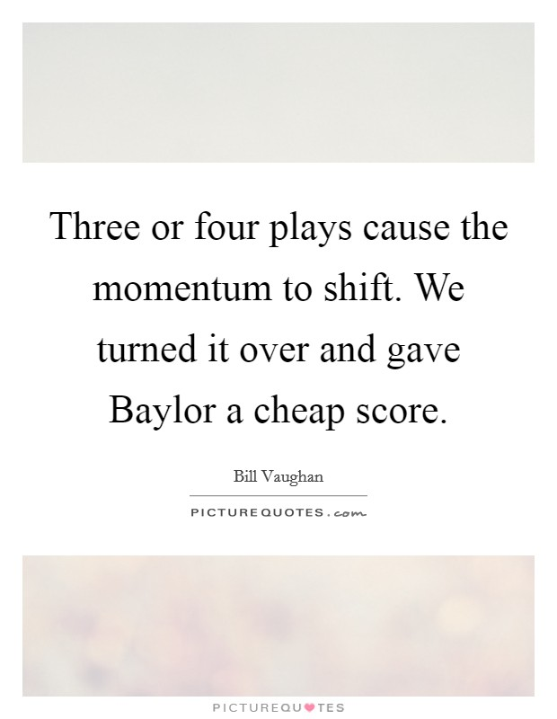 Three or four plays cause the momentum to shift. We turned it over and gave Baylor a cheap score Picture Quote #1