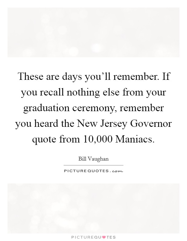 These are days you'll remember. If you recall nothing else from your graduation ceremony, remember you heard the New Jersey Governor quote from 10,000 Maniacs Picture Quote #1