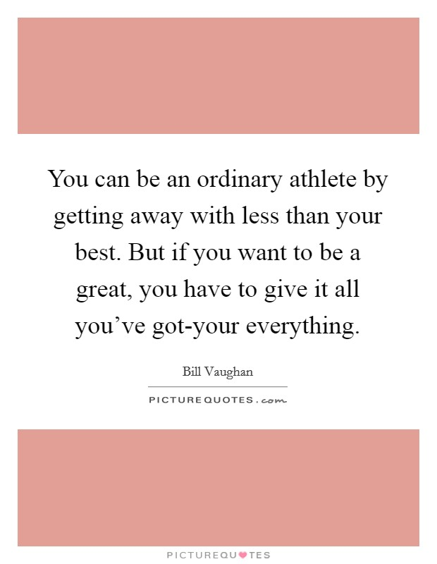 You can be an ordinary athlete by getting away with less than your best. But if you want to be a great, you have to give it all you've got-your everything Picture Quote #1