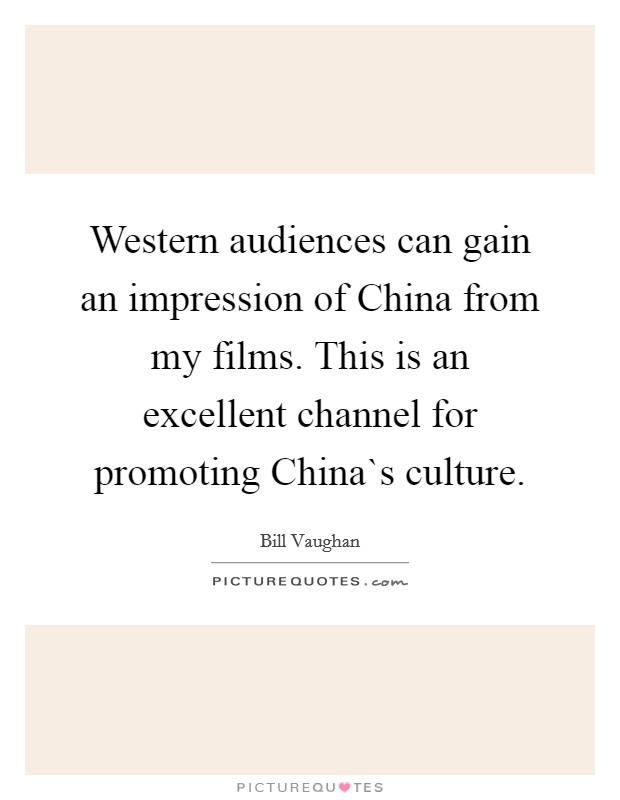 Western audiences can gain an impression of China from my films. This is an excellent channel for promoting China`s culture Picture Quote #1
