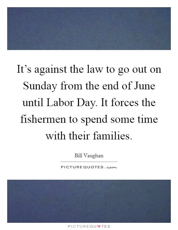 It's against the law to go out on Sunday from the end of June until Labor Day. It forces the fishermen to spend some time with their families Picture Quote #1