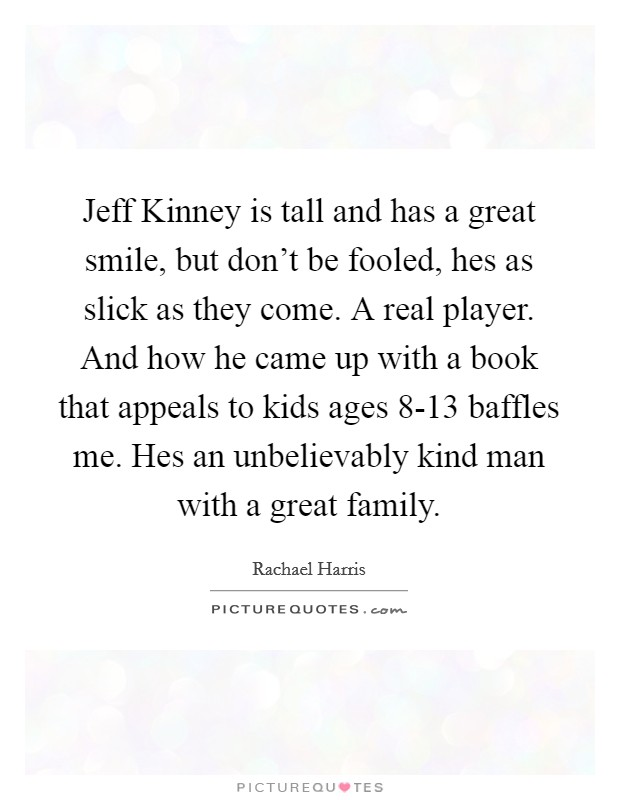 Jeff Kinney is tall and has a great smile, but don't be fooled, hes as slick as they come. A real player. And how he came up with a book that appeals to kids ages 8-13 baffles me. Hes an unbelievably kind man with a great family Picture Quote #1