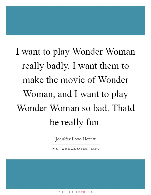 I want to play Wonder Woman really badly. I want them to make the movie of Wonder Woman, and I want to play Wonder Woman so bad. Thatd be really fun Picture Quote #1