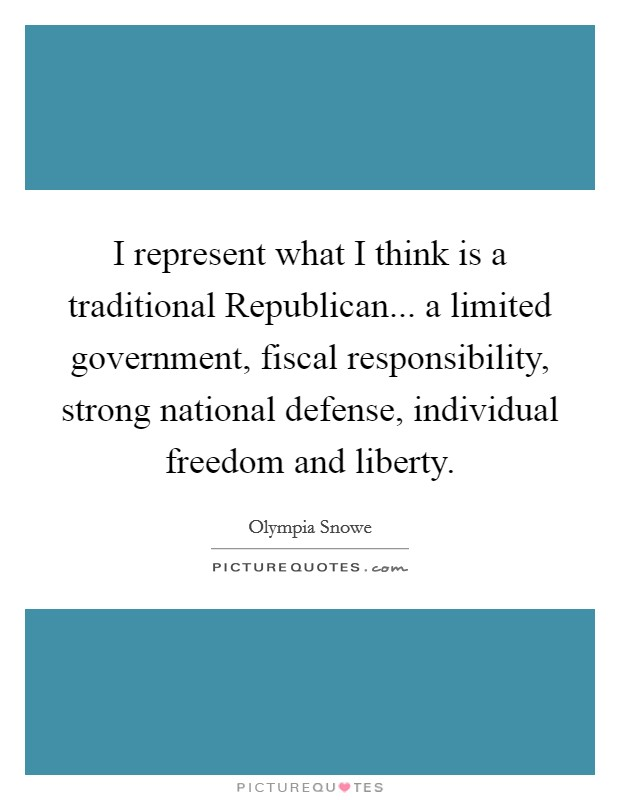 I represent what I think is a traditional Republican... a limited government, fiscal responsibility, strong national defense, individual freedom and liberty Picture Quote #1