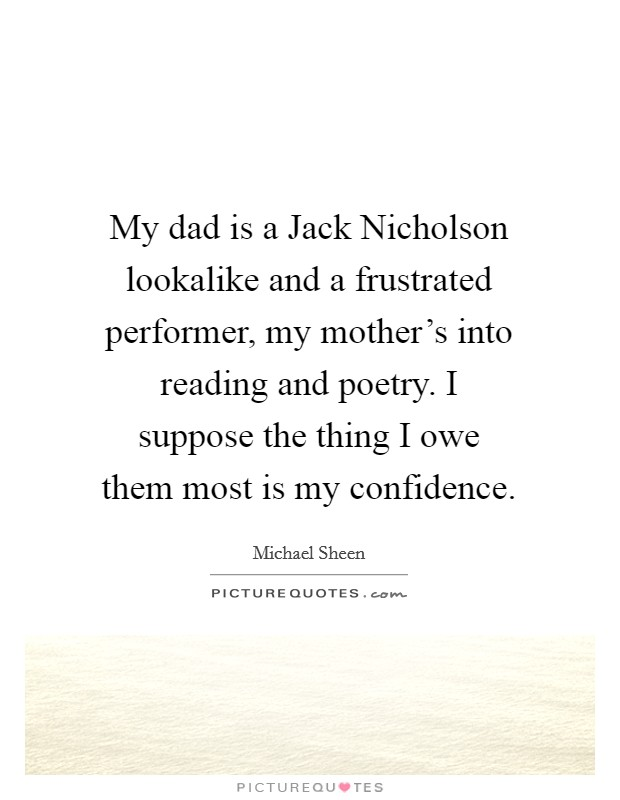 My dad is a Jack Nicholson lookalike and a frustrated performer, my mother's into reading and poetry. I suppose the thing I owe them most is my confidence Picture Quote #1