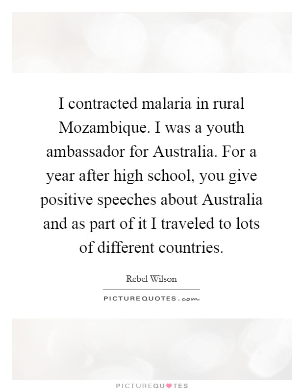 I contracted malaria in rural Mozambique. I was a youth ambassador for Australia. For a year after high school, you give positive speeches about Australia and as part of it I traveled to lots of different countries Picture Quote #1