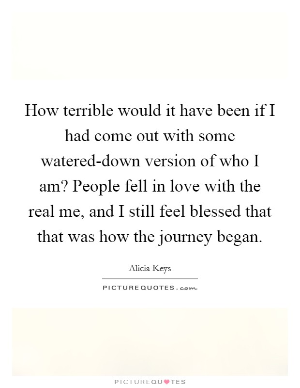 How terrible would it have been if I had come out with some watered-down version of who I am? People fell in love with the real me, and I still feel blessed that that was how the journey began Picture Quote #1
