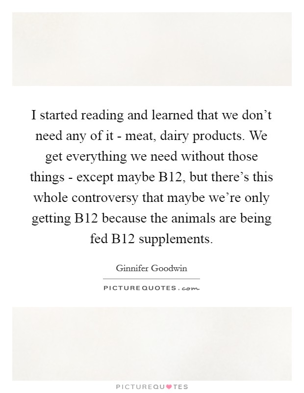 I started reading and learned that we don't need any of it - meat, dairy products. We get everything we need without those things - except maybe B12, but there's this whole controversy that maybe we're only getting B12 because the animals are being fed B12 supplements Picture Quote #1