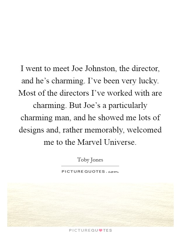I went to meet Joe Johnston, the director, and he's charming. I've been very lucky. Most of the directors I've worked with are charming. But Joe's a particularly charming man, and he showed me lots of designs and, rather memorably, welcomed me to the Marvel Universe Picture Quote #1