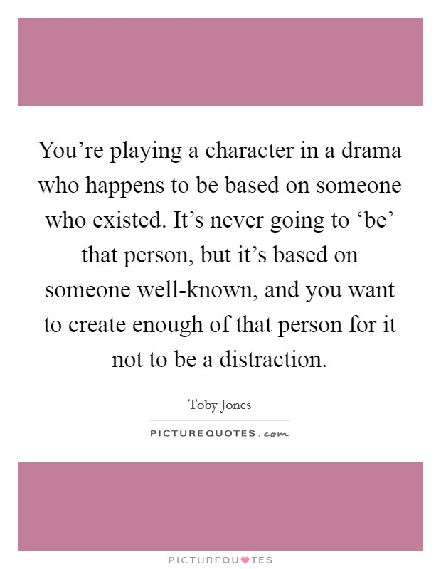 You're playing a character in a drama who happens to be based on someone who existed. It's never going to 'be' that person, but it's based on someone well-known, and you want to create enough of that person for it not to be a distraction Picture Quote #1