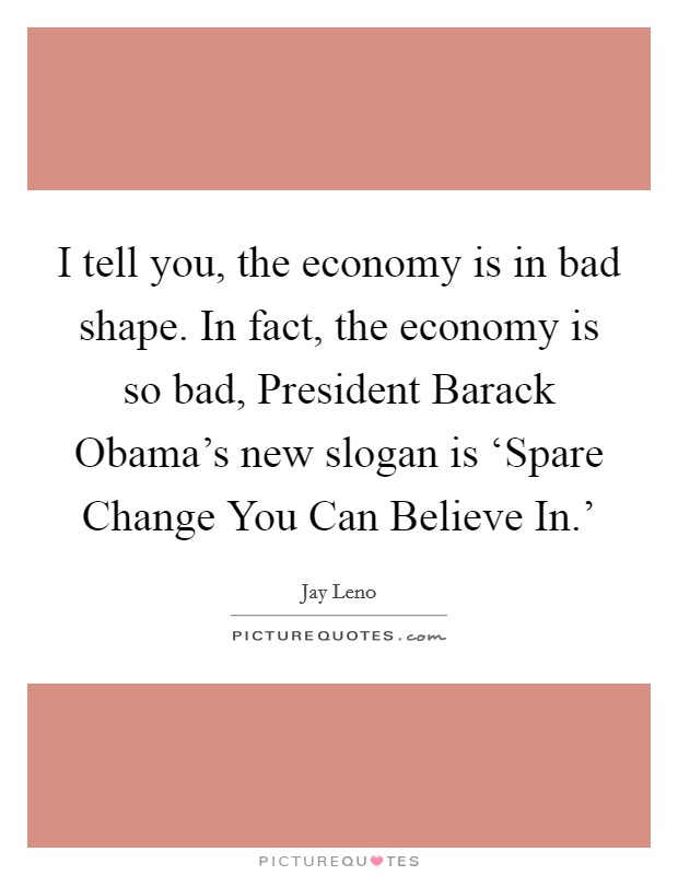 I tell you, the economy is in bad shape. In fact, the economy is so bad, President Barack Obama's new slogan is 'Spare Change You Can Believe In.' Picture Quote #1