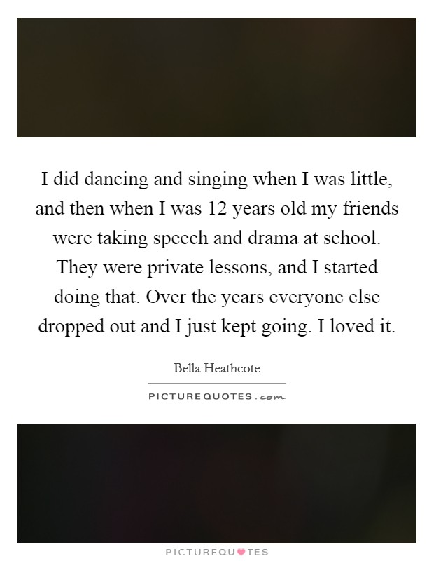 I did dancing and singing when I was little, and then when I was 12 years old my friends were taking speech and drama at school. They were private lessons, and I started doing that. Over the years everyone else dropped out and I just kept going. I loved it Picture Quote #1